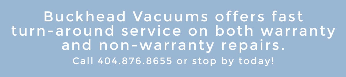 Buckhead Vacuums offers fast turn-around service on both warranty and non-warranty repairs. Call 404.876.8655 or stop by today!